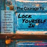 IGNITING COURAGE Podcast Episode 11: The Courage to Lock Yourself In