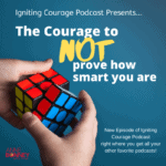 IGNITING COURAGE Podcast Episode 54: The Courage to Not Prove How Smart You Are