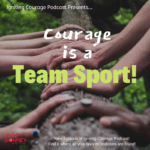 IGNITING COURAGE Podcast Episode 60: Courage is a Team Sport