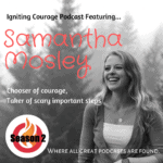 IGNITING COURAGE Podcast Episode 64: Samantha Mosley, chooser of courage and taker of scary, important steps