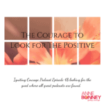 IGNITING COURAGE Podcast Episode 48: The Courage to Look for the Positive