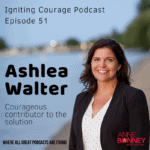 IGNITING COURAGE Podcast Episode 51 Ashlea Walter, Courageous Contributor to the Solution