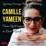IGNITING COURAGE Podcast Episode 47: Camille Yameen; From Red Carpets to Dirt Roads