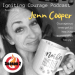 IGNITING COURAGE Podcast Episode 55: Jenn Cooper, courageous, energetic, healthy, successful, HAPPY!