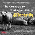 IGNITING COURAGE Podcast Episode 56: The Courage to Think About Things Differently