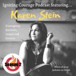 IGNITING COURAGE Podcast Episode 62: Karen Stein, Courageous Survivor, Leaver and Creator.