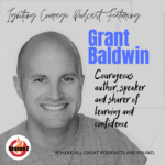 IGNITING COURAGE Podcast Episode 67: Grant Baldwin, courageous author, speaker and sharer of learning and confidence
