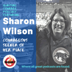 IGNITING COURAGE Podcast Episode 70: Sharon Wilson, Courageous Seeker of Her Place
