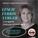 IGNITING COURAGE Podcast Episode 74: Leslie Ferris Yerger, Courageous Embracer of Unknowns