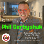 IGNITING COURAGE Podcast Episode 75: Phil Gerbyshak, Courageous doer of the Hard Stuff