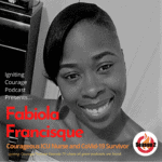 IGNITING COURAGE Podcast Episode 79: Fabiola Francisque, Courageous ICU Nurse and CoVid-19 Survivor