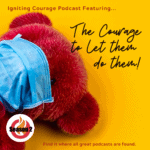 IGNITING COURAGE Podcast Episode 81: The Courage to Let Them do Them