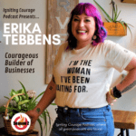 IGNITING COURAGE Podcast Episode 80: Erika Tebbens, Courageous Builder of Businesses