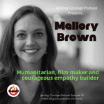 IGNITING COURAGE Podcast Episode 78: Mallory Brown, Humanitarian film maker and courageous builder of empathy