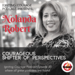 IGNITING COURAGE Podcast Episode 83: Nolanda Kirby, Courageous Shifter of Perspectives