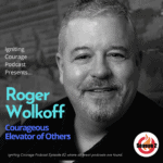 IGNITING COURAGE Podcast Episode 82: Roger Wolkoff, Courageous Elevator of Others
