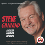 IGNITING COURAGE Podcast Episode 84: Steve Gilliland, Speaker, Laugher, Inspirer