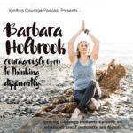 IGNITING COURAGE Podcast Episode 85: Barb Holbrook, Courageously Open to Thinking Differently