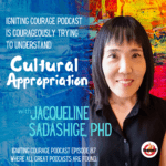 IGNITING COURAGE Podcast Episode 87: Courageously Trying to understand Cultural Appropriation with Jacqueline Sadashige PhD