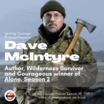 IGNITING COURAGE Podcast Episode 88: Dave McIntyre PART 1, Author, Wilderness Survivor and Courageous Winner of Alone Season 2
